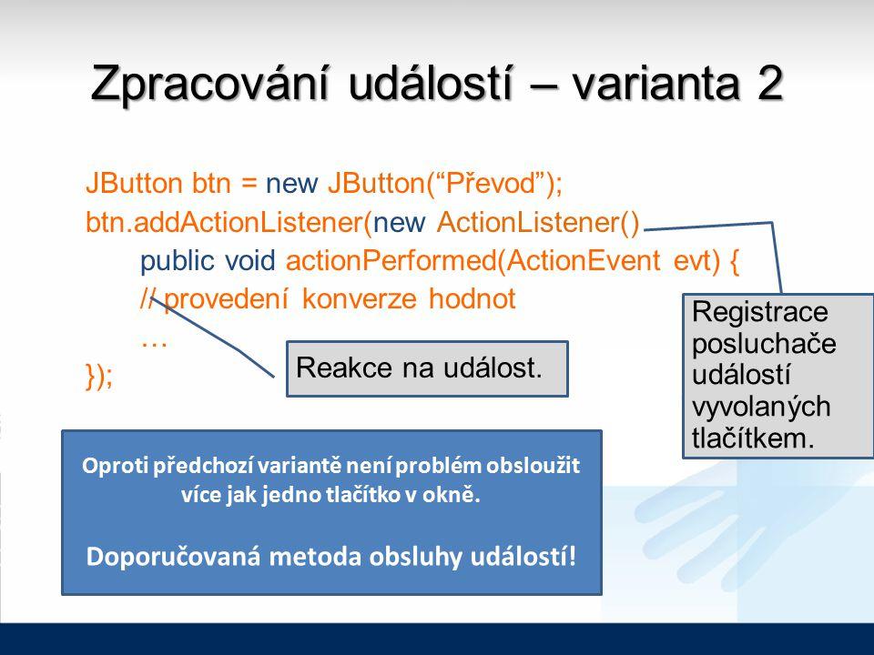 Zpracování událostí – varianta 2 JButton btn = new JButton( Převod ); btn.addActionListener(new ActionListener() public void actionPerformed(ActionEvent evt) { // provedení konverze hodnot … }); Registrace posluchače událostí vyvolaných tlačítkem.