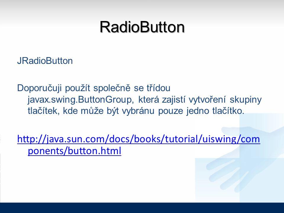 RadioButton JRadioButton Doporučuji použít společně se třídou javax.swing.ButtonGroup, která zajistí vytvoření skupiny tlačítek, kde může být vybránu pouze jedno tlačítko.
