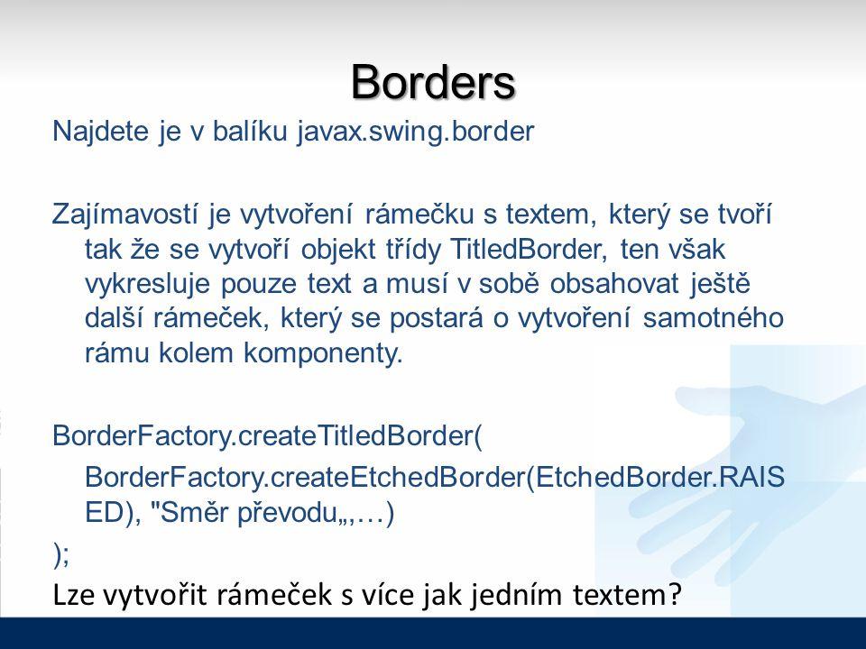 Borders Najdete je v balíku javax.swing.border Zajímavostí je vytvoření rámečku s textem, který se tvoří tak že se vytvoří objekt třídy TitledBorder, ten však vykresluje pouze text a musí v sobě obsahovat ještě další rámeček, který se postará o vytvoření samotného rámu kolem komponenty.