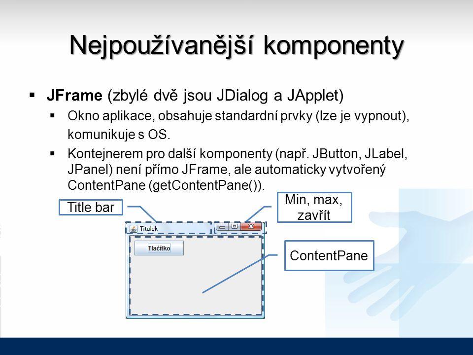 Nejpoužívanější komponenty  JFrame (zbylé dvě jsou JDialog a JApplet)  Okno aplikace, obsahuje standardní prvky (lze je vypnout), komunikuje s OS.