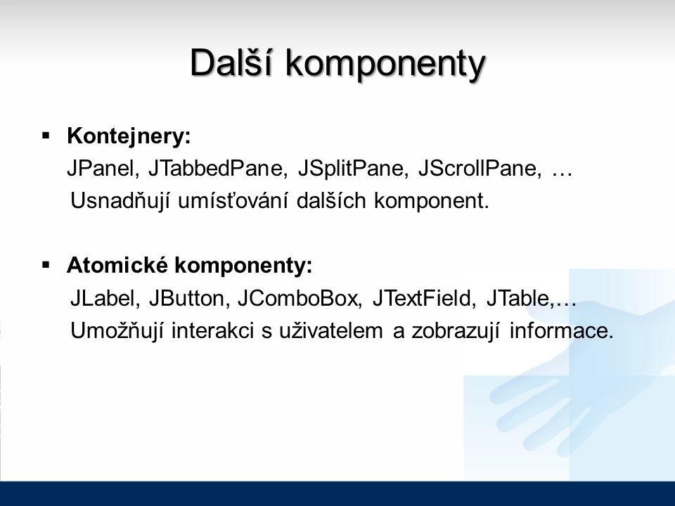Další komponenty  Kontejnery: JPanel, JTabbedPane, JSplitPane, JScrollPane, … Usnadňují umísťování dalších komponent.