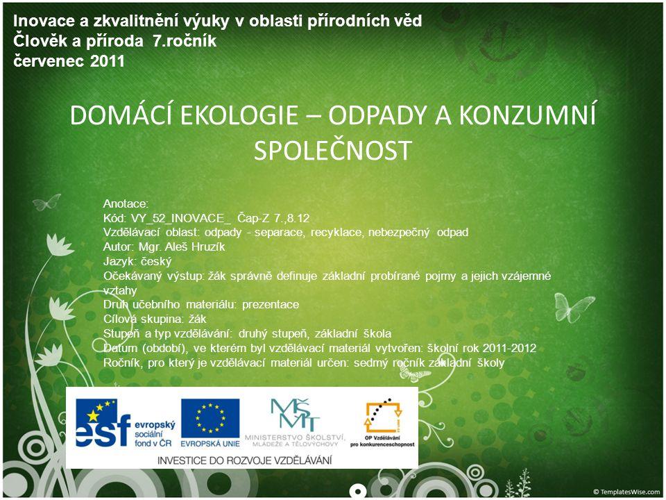 DOMÁCÍ EKOLOGIE – ODPADY A KONZUMNÍ SPOLEČNOST Inovace a zkvalitnění výuky v oblasti přírodních věd Člověk a příroda 7.ročník červenec 2011 Anotace: K