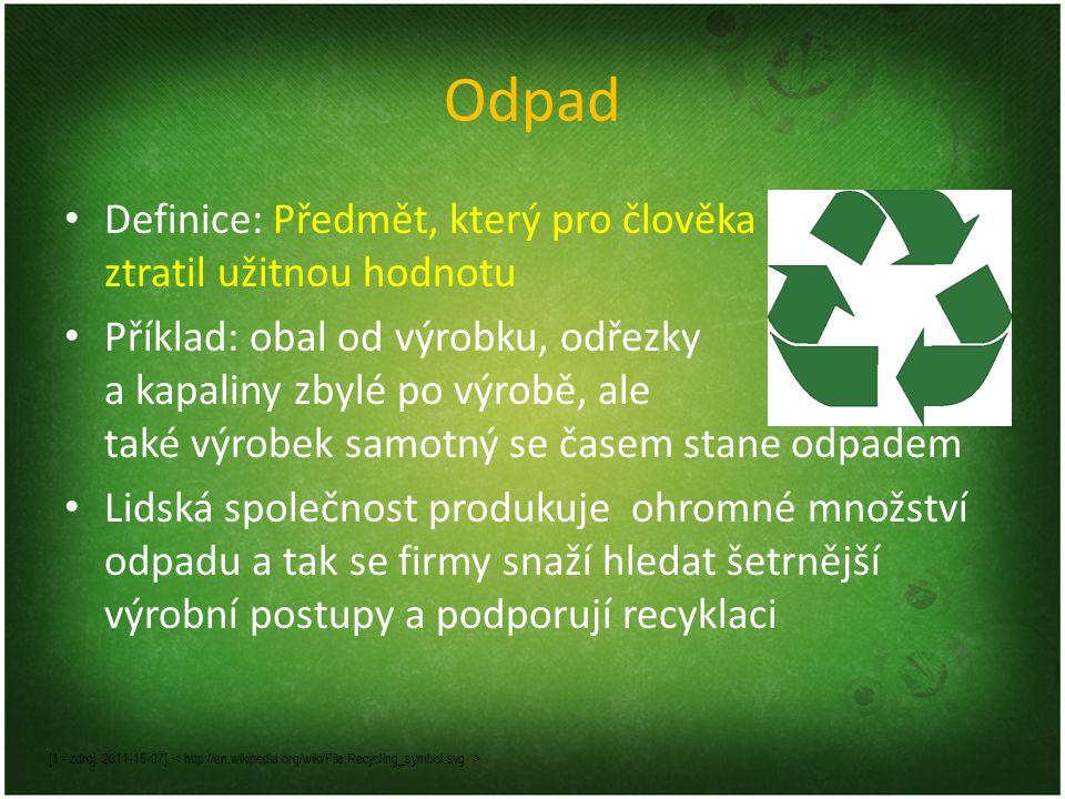 Odpad Definice: Předmět, který pro člověka ztratil užitnou hodnotu Příklad: obal od výrobku, odřezky a kapaliny zbylé po výrobě, ale také výrobek samo