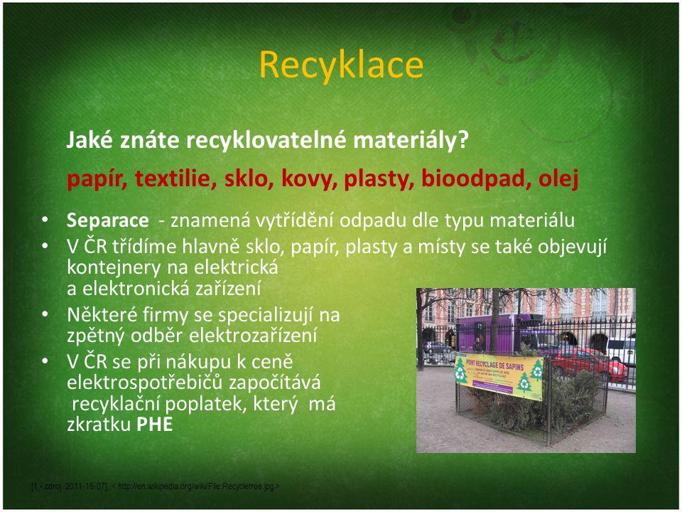 Recyklace Jaké znáte recyklovatelné materiály? papír, textilie, sklo, kovy, plasty, bioodpad, olej [1 - zdroj. 2011-15-07]. Separace - znamená vytřídě