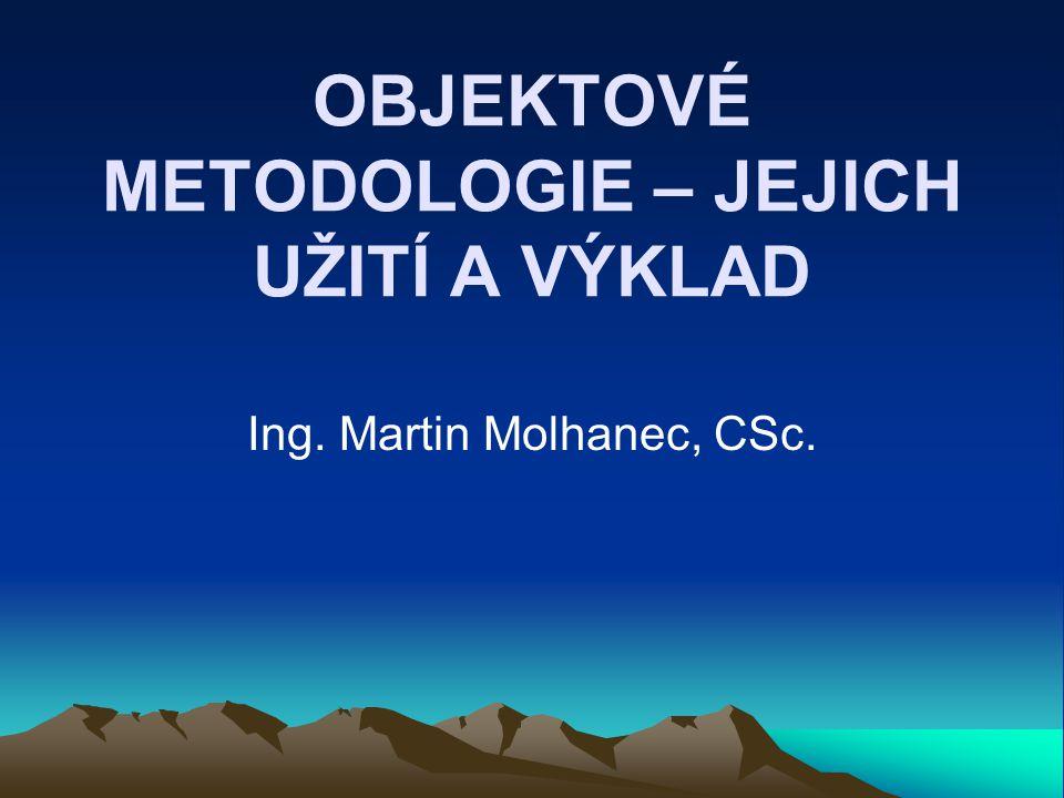 OBJEKTOVÉ METODOLOGIE – JEJICH UŽITÍ A VÝKLAD Ing. Martin Molhanec, CSc.