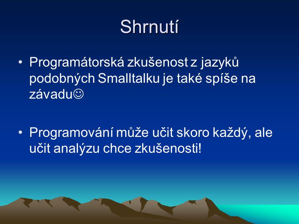 Shrnutí Programátorská zkušenost z jazyků podobných Smalltalku je také spíše na závadu Programování může učit skoro každý, ale učit analýzu chce zkušenosti!