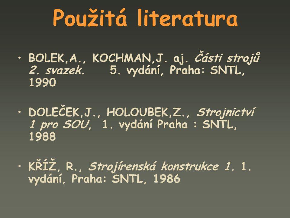 Použitá literatura BOLEK,A., KOCHMAN,J. aj. Části strojů 2. svazek. 5. vydání, Praha: SNTL, 1990 DOLEČEK,J., HOLOUBEK,Z., Strojnictví 1 pro SOU, 1. vy