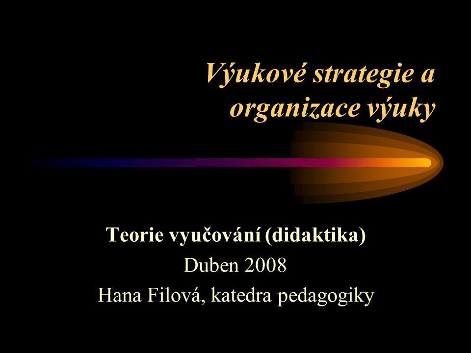 Výukové strategie a organizace výuky Teorie vyučování (didaktika) Duben 2008 Hana Filová, katedra pedagogiky
