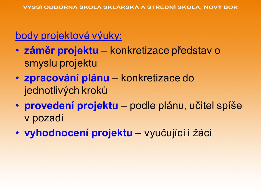 body projektové výuky: záměr projektu – konkretizace představ o smyslu projektu zpracování plánu – konkretizace do jednotlivých kroků provedení projektu – podle plánu, učitel spíše v pozadí vyhodnocení projektu – vyučující i žáci