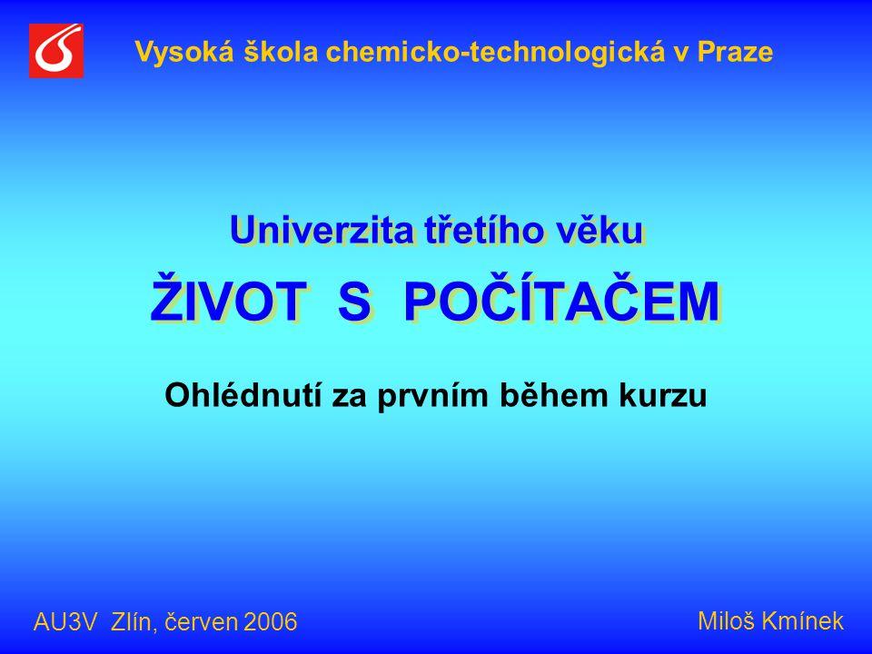 Univerzita třetího věku ŽIVOT S POČÍTAČEM Ohlédnutí za prvním během kurzu Vysoká škola chemicko-technologická v Praze AU3V Zlín, červen 2006 Miloš Kmínek