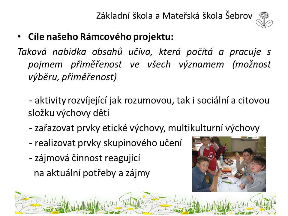 Základní škola a Mateřská škola Šebrov Cíle našeho Rámcového projektu: Taková nabídka obsahů učiva, která počítá a pracuje s pojmem přiměřenost ve vše