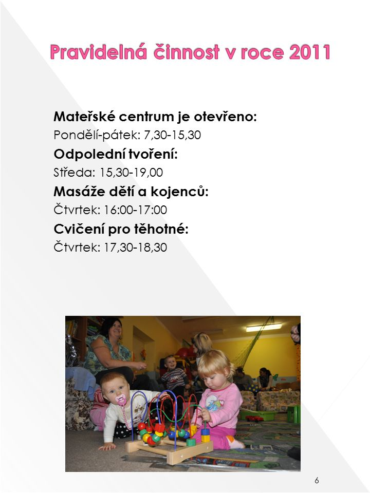 Mateřské centrum je otevřeno: Pondělí-pátek: 7,30-15,30 Odpolední tvoření: Středa: 15,30-19,00 Masáže dětí a kojenců: Čtvrtek: 16:00-17:00 Cvičení pro těhotné: Čtvrtek: 17,30-18,30 6