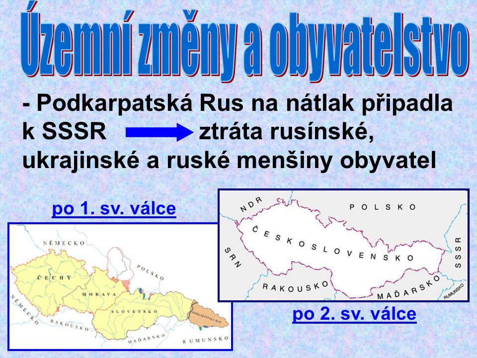 - Podkarpatská Rus na nátlak připadla k SSSR ztráta rusínské, ukrajinské a ruské menšiny obyvatel po 1. sv. válce po 2. sv. válce