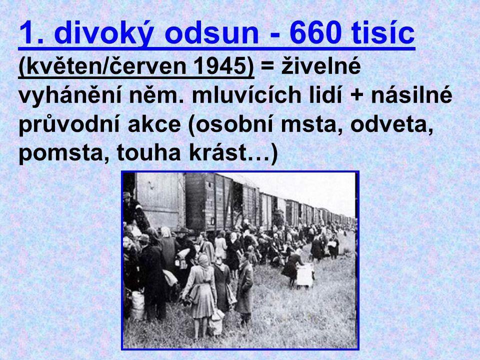 1. divoký odsun - 660 tisíc (květen/červen 1945) = živelné vyhánění něm. mluvících lidí + násilné průvodní akce (osobní msta, odveta, pomsta, touha kr