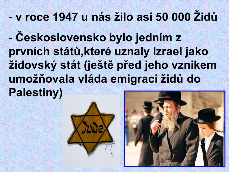 - v roce 1947 u nás žilo asi 50 000 Židů - Československo bylo jedním z prvních států,které uznaly Izrael jako židovský stát (ještě před jeho vznikem