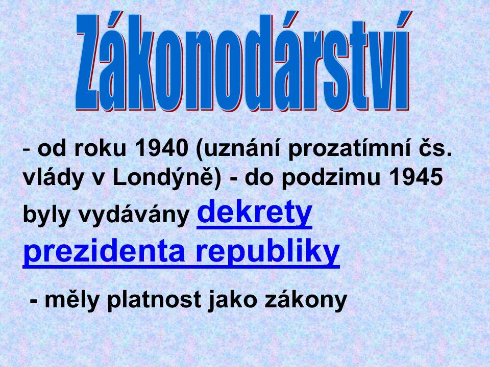 - od roku 1940 (uznání prozatímní čs. vlády v Londýně) - do podzimu 1945 byly vydávány dekrety prezidenta republiky - měly platnost jako zákony