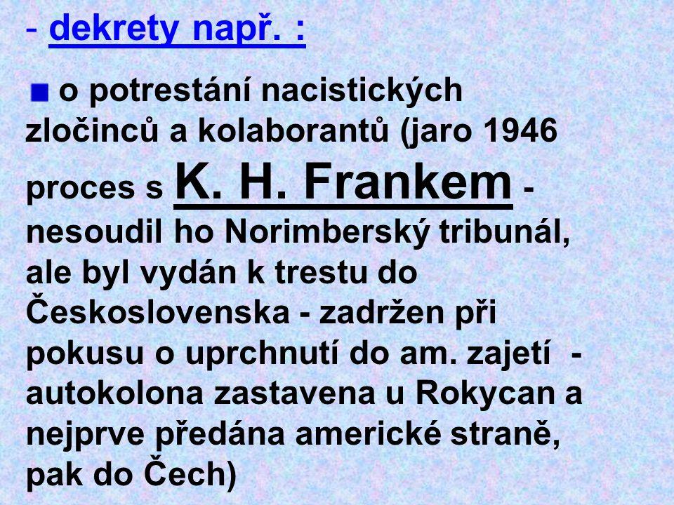 - dekrety např. : o potrestání nacistických zločinců a kolaborantů (jaro 1946 proces s K. H. Frankem - nesoudil ho Norimberský tribunál, ale byl vydán