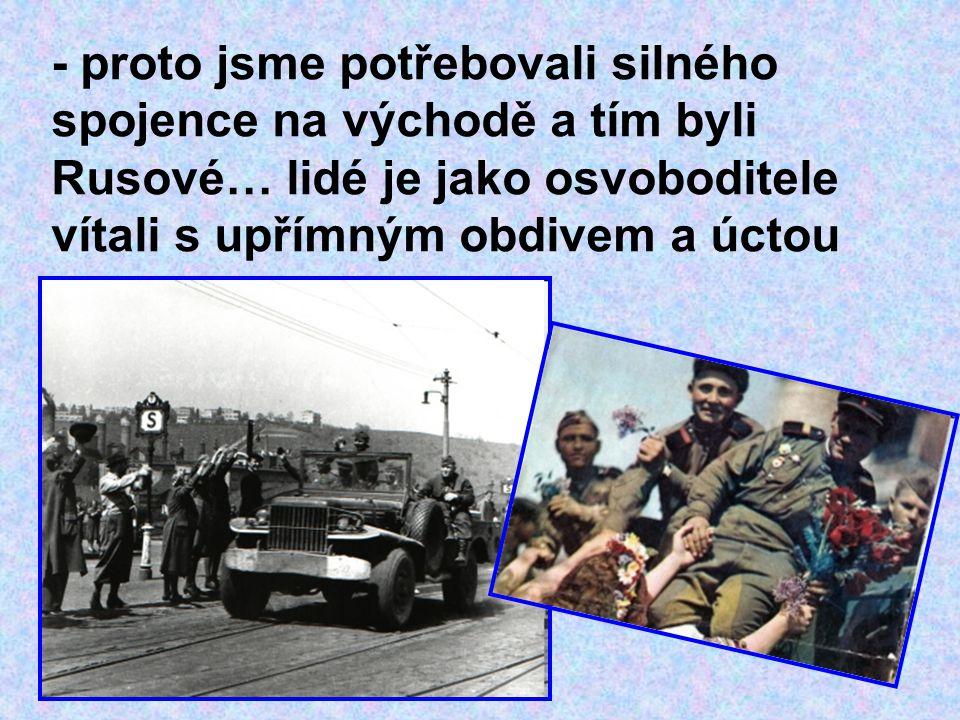 - proto jsme potřebovali silného spojence na východě a tím byli Rusové… lidé je jako osvoboditele vítali s upřímným obdivem a úctou