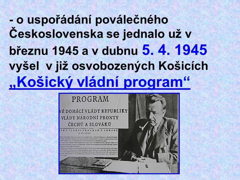 """- o uspořádání poválečného Československa se jednalo už v březnu 1945 a v dubnu 5. 4. 1945 vyšel v již osvobozených Košicích """"Košický vládní program"""""""