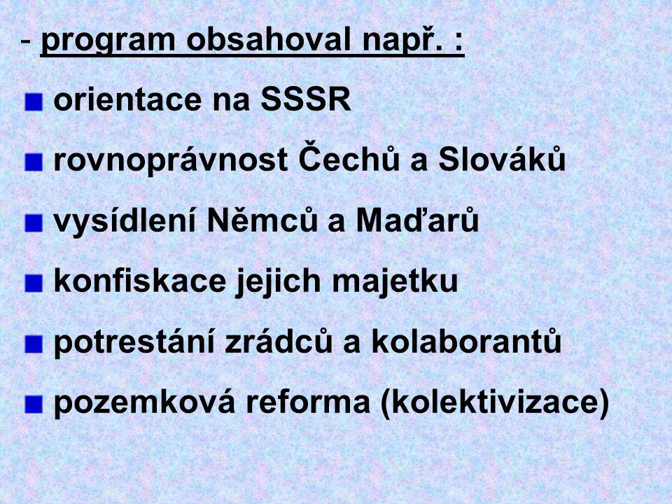 - program obsahoval např. : orientace na SSSR rovnoprávnost Čechů a Slováků vysídlení Němců a Maďarů konfiskace jejich majetku potrestání zrádců a kol