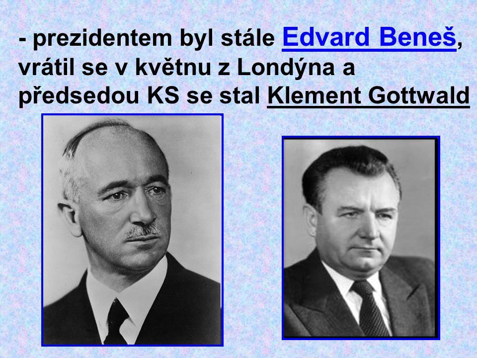 - prezidentem byl stále Edvard Beneš, vrátil se v květnu z Londýna a předsedou KS se stal Klement Gottwald