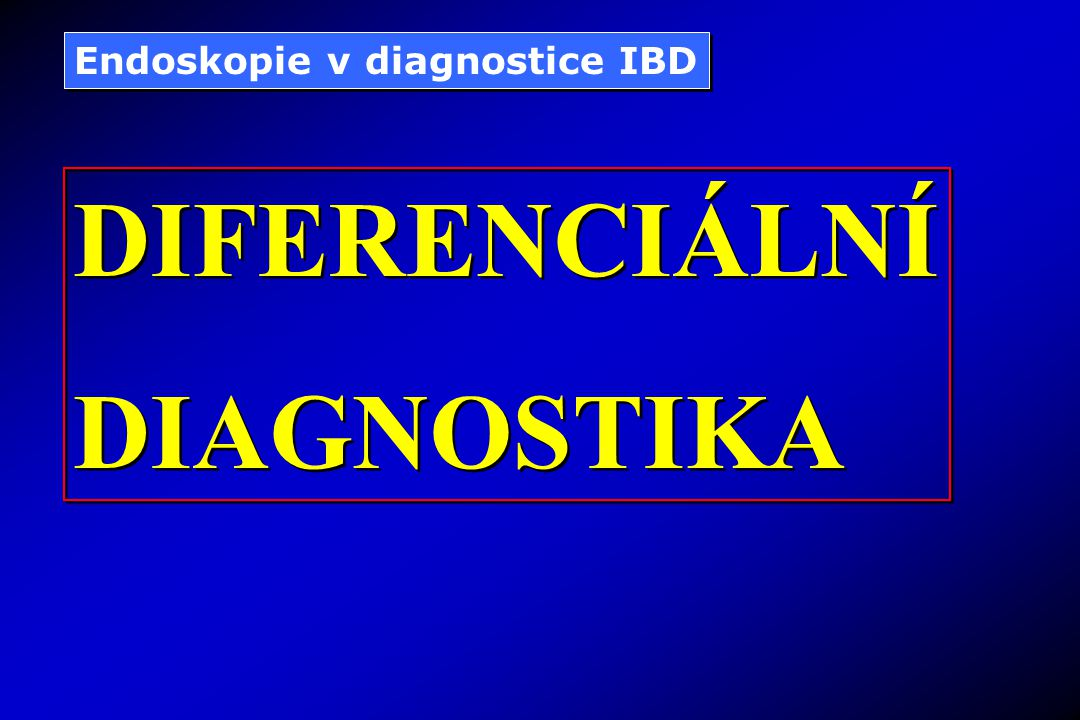 Endoskopie v diagnostice IBD DIFERENCIÁLNÍ DIAGNOSTIKA DIFERENCIÁLNÍ DIAGNOSTIKA