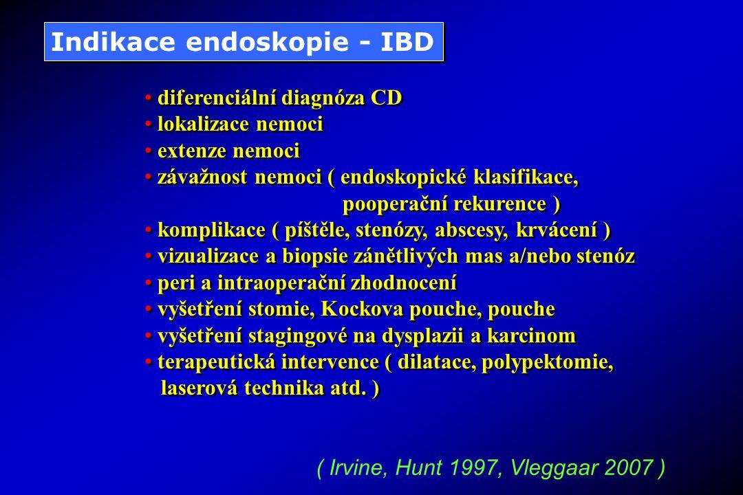 Indikace endoskopie - IBD diferenciální diagnóza CD lokalizace nemoci extenze nemoci závažnost nemoci ( endoskopické klasifikace, pooperační rekurence ) komplikace ( píštěle, stenózy, abscesy, krvácení ) vizualizace a biopsie zánětlivých mas a/nebo stenóz peri a intraoperační zhodnocení vyšetření stomie, Kockova pouche, pouche vyšetření stagingové na dysplazii a karcinom terapeutická intervence ( dilatace, polypektomie, laserová technika atd.