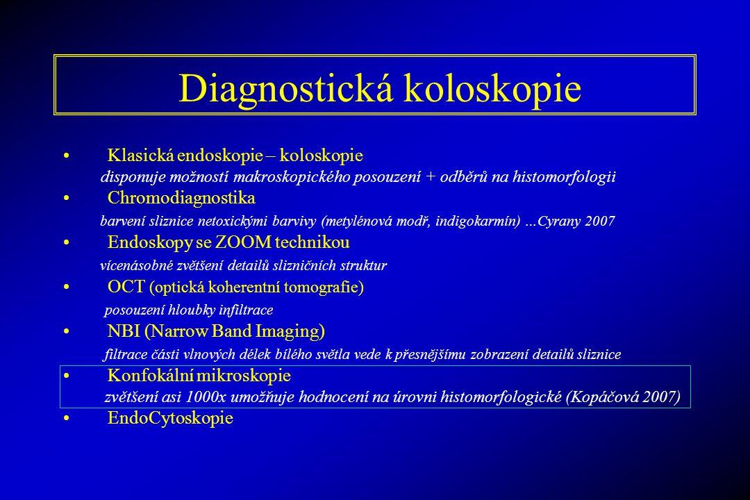 Diagnostická koloskopie Klasická endoskopie – koloskopie disponuje možností makroskopického posouzení + odběrů na histomorfologii Chromodiagnostika barvení sliznice netoxickými barvivy (metylénová modř, indigokarmín) …Cyrany 2007 Endoskopy se ZOOM technikou vícenásobné zvětšení detailů slizničních struktur OCT (optická koherentní tomografie) posouzení hloubky infiltrace NBI (Narrow Band Imaging) filtrace části vlnových délek bílého světla vede k přesnějšímu zobrazení detailů sliznice Konfokální mikroskopie zvětšení asi 1000x umožňuje hodnocení na úrovni histomorfologické (Kopáčová 2007) EndoCytoskopie
