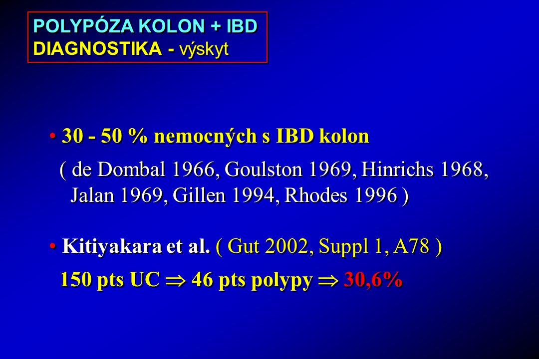 POLYPÓZA KOLON + IBD DIAGNOSTIKA - výskyt POLYPÓZA KOLON + IBD DIAGNOSTIKA - výskyt 30 - 50 % nemocných s IBD kolon ( de Dombal 1966, Goulston 1969, Hinrichs 1968, Jalan 1969, Gillen 1994, Rhodes 1996 ) Kitiyakara et al.
