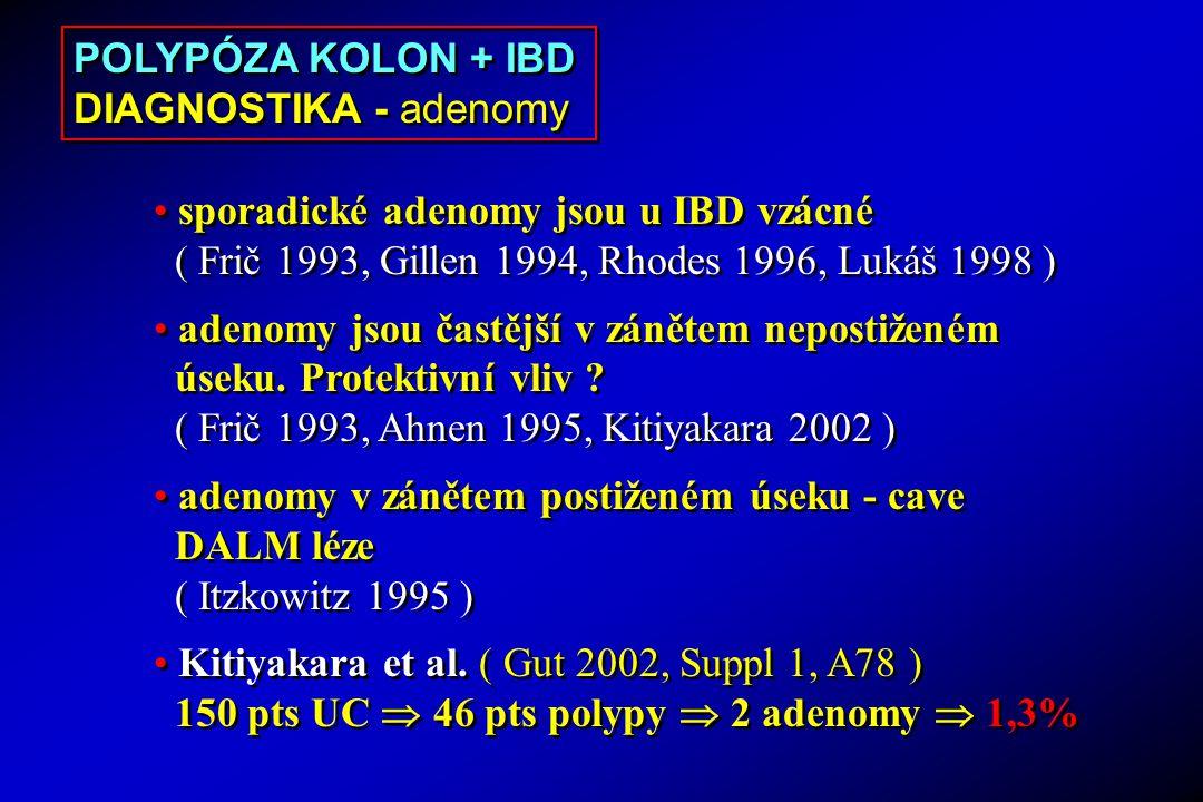 sporadické adenomy jsou u IBD vzácné ( Frič 1993, Gillen 1994, Rhodes 1996, Lukáš 1998 ) adenomy jsou častější v zánětem nepostiženém úseku.
