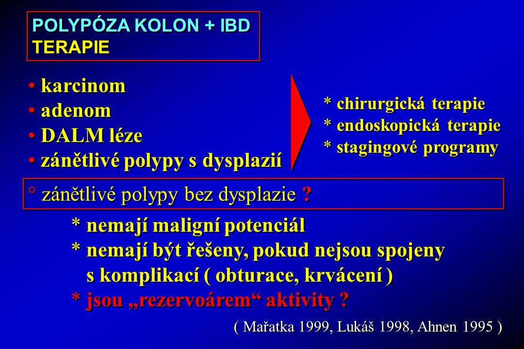 ( Mařatka 1999, Lukáš 1998, Ahnen 1995 ) karcinom adenom DALM léze zánětlivé polypy s dysplazií karcinom adenom DALM léze zánětlivé polypy s dysplazií * chirurgická terapie * endoskopická terapie * stagingové programy * chirurgická terapie * endoskopická terapie * stagingové programy ° zánětlivé polypy bez dysplazie .