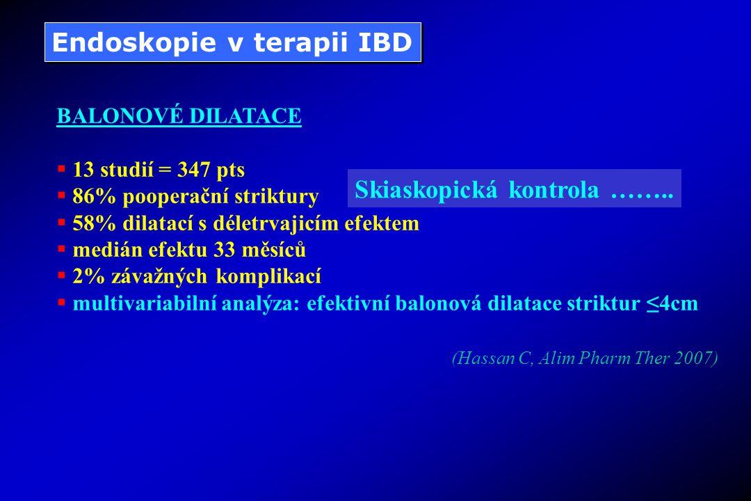Endoskopie v terapii IBD BALONOVÉ DILATACE  13 studií = 347 pts  86% pooperační striktury  58% dilatací s déletrvajicím efektem  medián efektu 33 měsíců  2% závažných komplikací  multivariabilní analýza: efektivní balonová dilatace striktur ≤4cm (Hassan C, Alim Pharm Ther 2007) Skiaskopická kontrola ……..