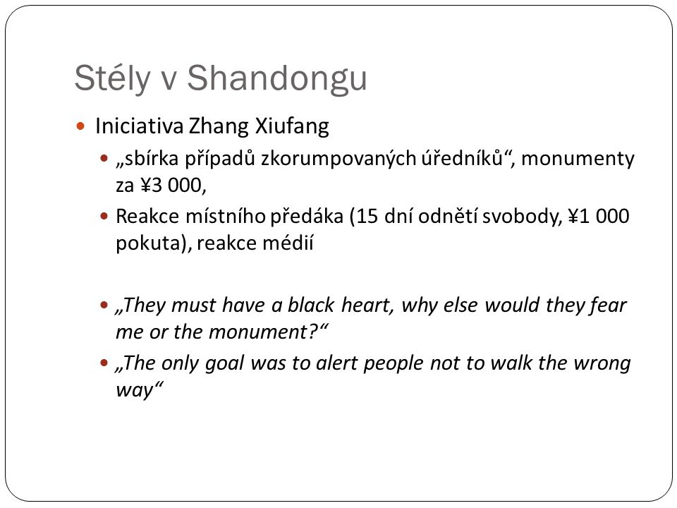 "Stély v Shandongu Iniciativa Zhang Xiufang ""sbírka případů zkorumpovaných úředníků , monumenty za ¥3 000, Reakce místního předáka (15 dní odnětí svobody, ¥1 000 pokuta), reakce médií ""They must have a black heart, why else would they fear me or the monument ""The only goal was to alert people not to walk the wrong way"