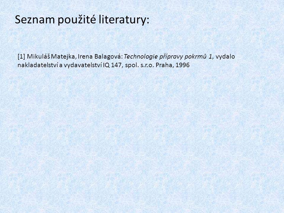 Seznam použité literatury: [1] Mikuláš Matejka, Irena Balagová: Technologie přípravy pokrmů 1, vydalo nakladatelství a vydavatelství IQ 147, spol. s.r