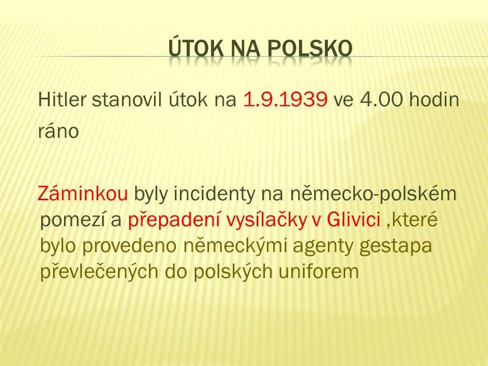 Hitler stanovil útok na 1.9.1939 ve 4.00 hodin ráno Záminkou byly incidenty na německo-polském pomezí a přepadení vysílačky v Glivici,které bylo provedeno německými agenty gestapa převlečených do polských uniforem