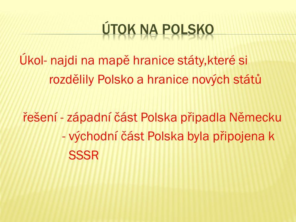 Úkol- najdi na mapě hranice státy,které si rozdělily Polsko a hranice nových států řešení - západní část Polska připadla Německu - východní část Polska byla připojena k SSSR