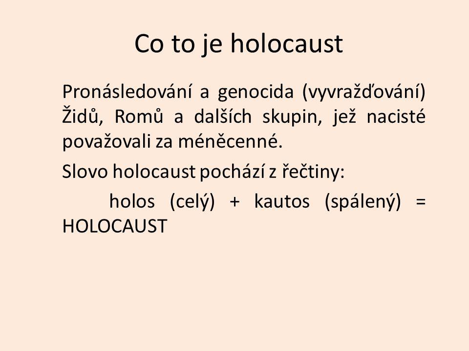 Co to je holocaust Pronásledování a genocida (vyvražďování) Židů, Romů a dalších skupin, jež nacisté považovali za méněcenné. Slovo holocaust pochází