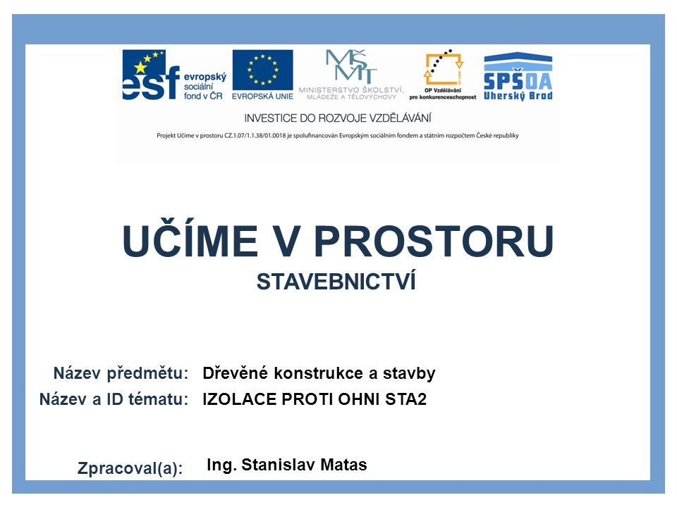 UČÍME V PROSTORU Název předmětu: Název a ID tématu: Zpracoval(a): Dřevěné konstrukce a stavby IZOLACE PROTI OHNI STA2 Ing.