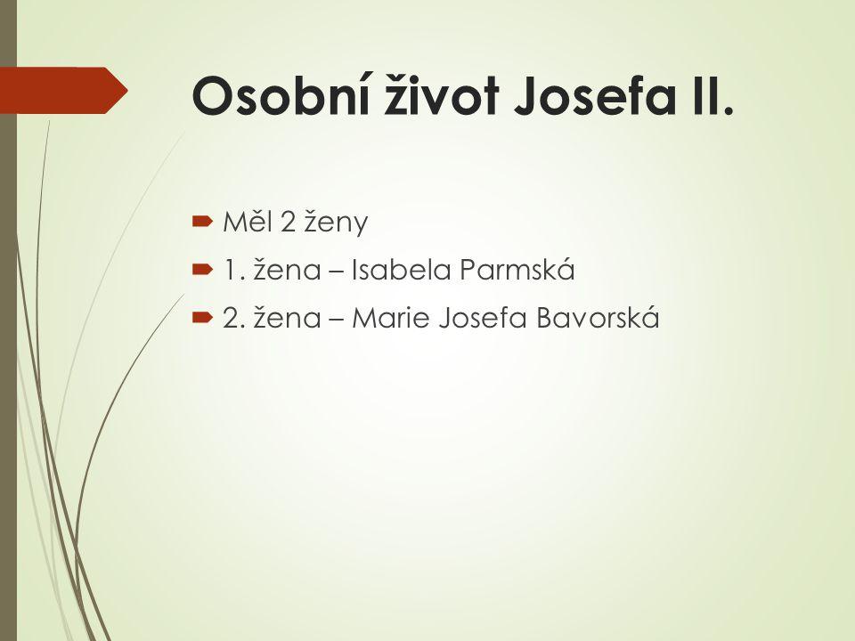 Osobní život Josefa II.  Měl 2 ženy  1. žena – Isabela Parmská  2. žena – Marie Josefa Bavorská