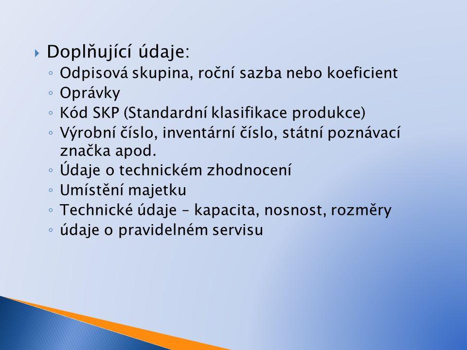  Doplňující údaje: ◦ Odpisová skupina, roční sazba nebo koeficient ◦ Oprávky ◦ Kód SKP (Standardní klasifikace produkce) ◦ Výrobní číslo, inventární číslo, státní poznávací značka apod.