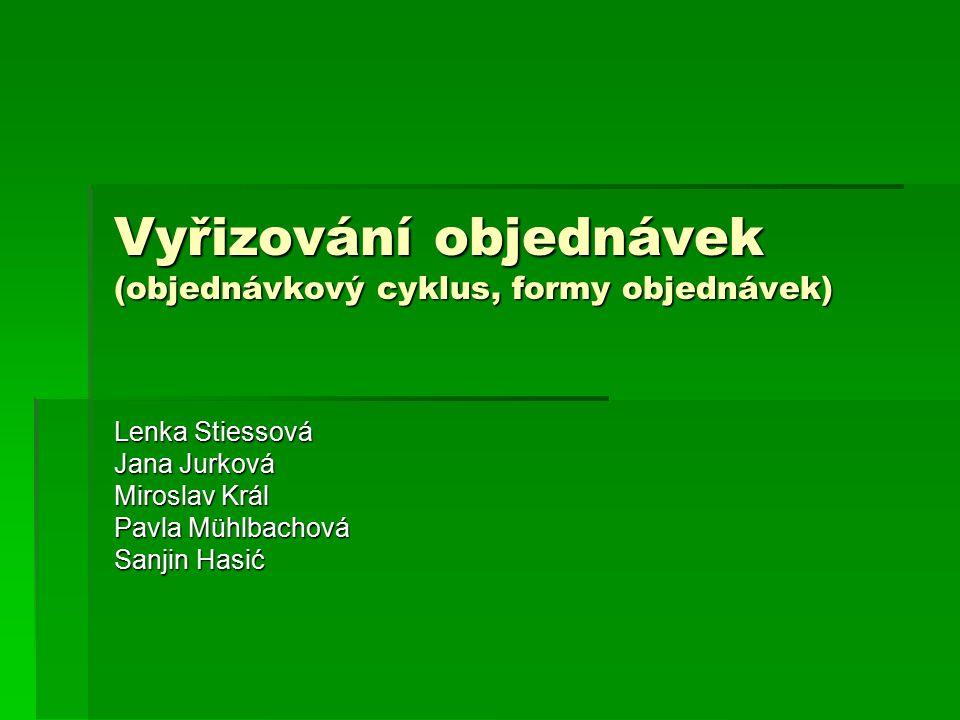 Vyřizování objednávek (objednávkový cyklus, formy objednávek) Lenka Stiessová Jana Jurková Miroslav Král Pavla Mühlbachová Sanjin Hasić