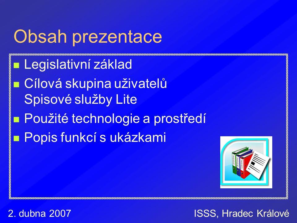 2. dubna 2007ISSS, Hradec Králové Obsah prezentace Legislativní základ Cílová skupina uživatelů Spisové služby Lite Použité technologie a prostředí Po