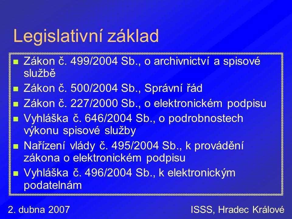 2. dubna 2007ISSS, Hradec Králové Legislativní základ Zákon č. 499/2004 Sb., o archivnictví a spisové službě Zákon č. 500/2004 Sb., Správní řád Zákon