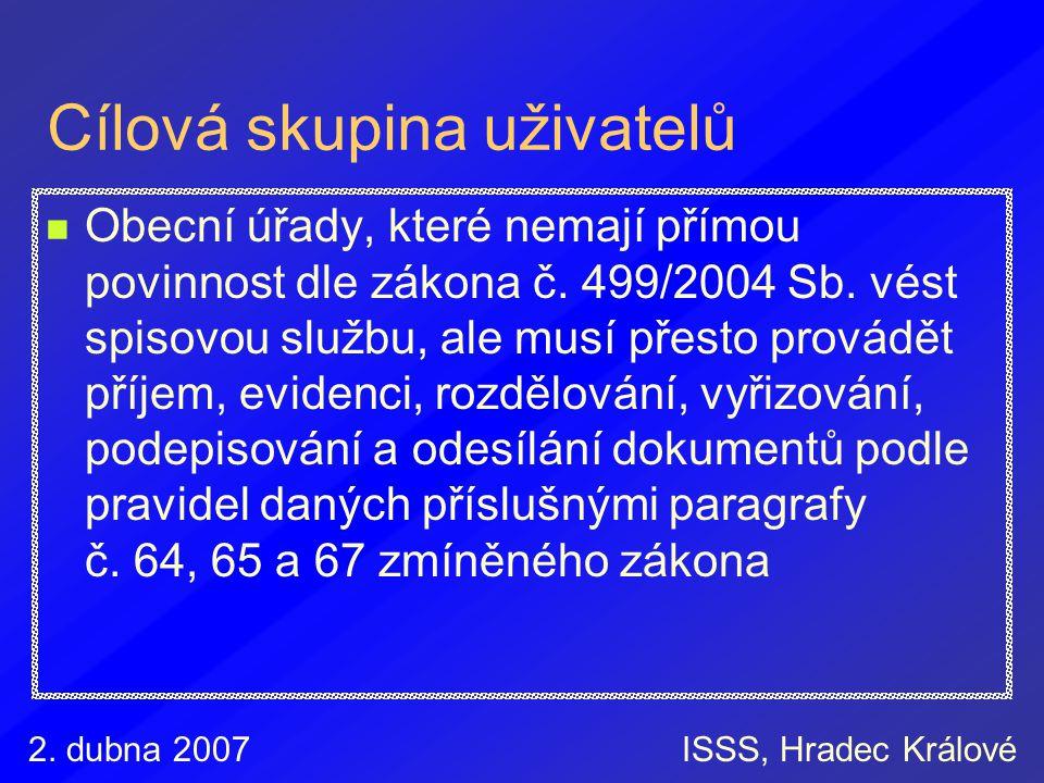 2. dubna 2007ISSS, Hradec Králové Cílová skupina uživatelů Obecní úřady, které nemají přímou povinnost dle zákona č. 499/2004 Sb. vést spisovou službu