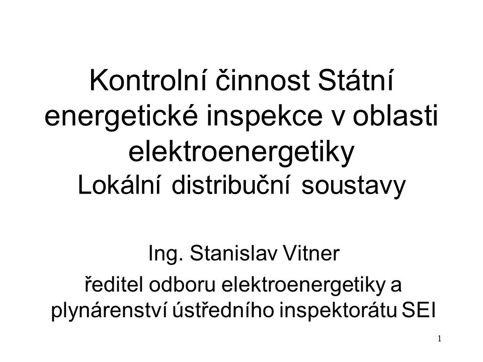1 Kontrolní činnost Státní energetické inspekce v oblasti elektroenergetiky Lokální distribuční soustavy Ing. Stanislav Vitner ředitel odboru elektroe