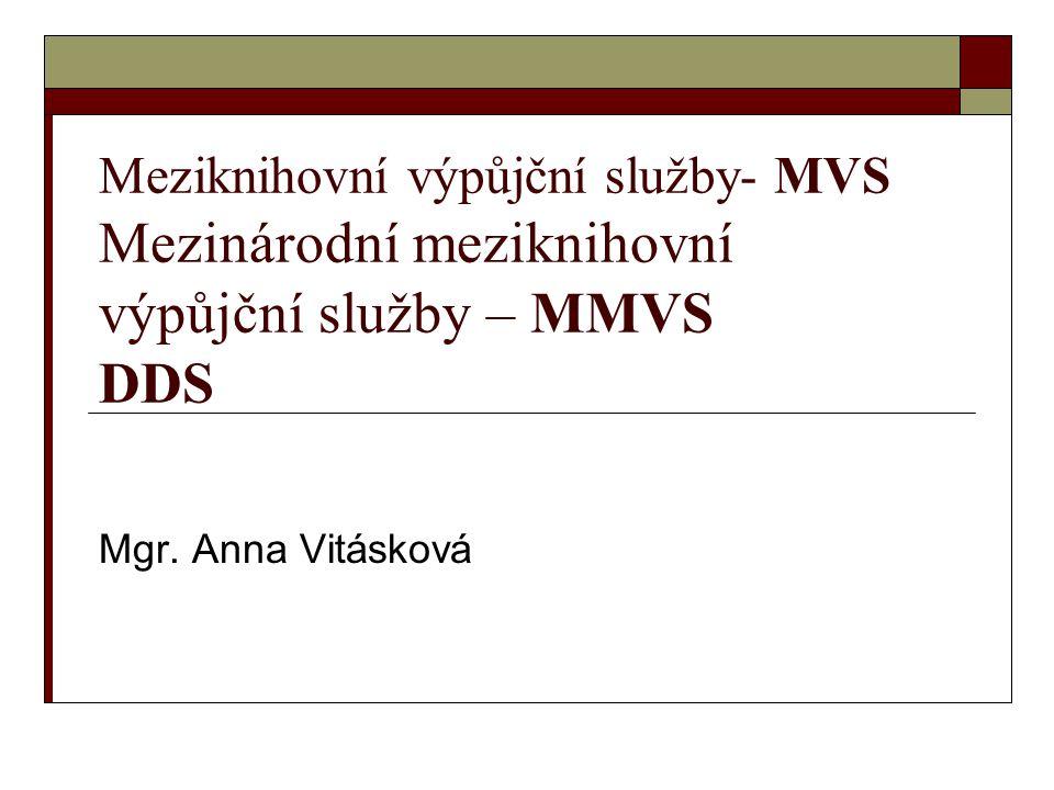 MVS – meziknihovní výpůjční služby Zásady meziknihovních výpůjčních služeb v ČR MVS jsou komplexem odborných, organizačních a technických činností, které uskutečňují knihovny mezi sebou s cílem zpřístupnit svým uživatelům knihovní fondy knihoven bez ohledu na místo jejich uložení.