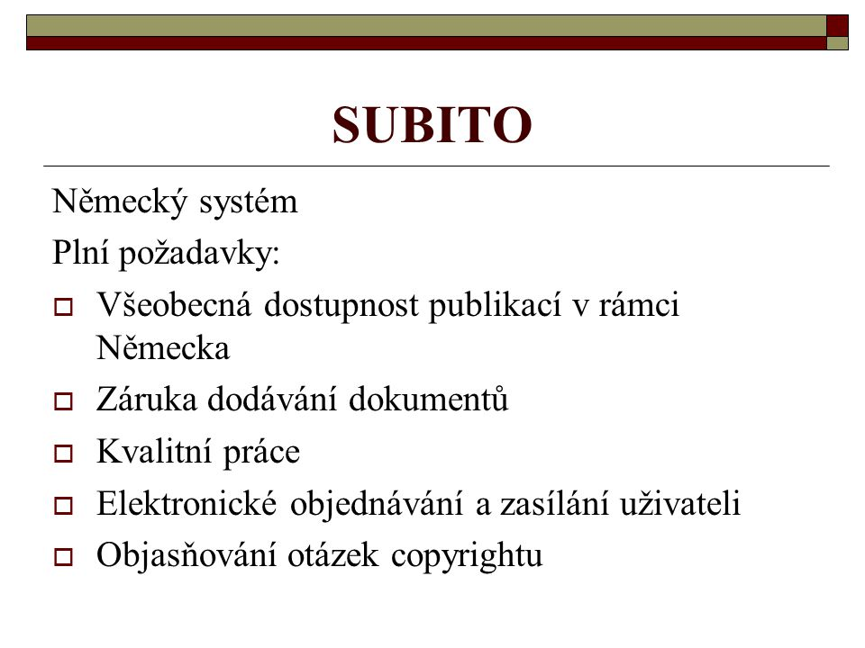 SUBITO Německý systém Plní požadavky:  Všeobecná dostupnost publikací v rámci Německa  Záruka dodávání dokumentů  Kvalitní práce  Elektronické obj