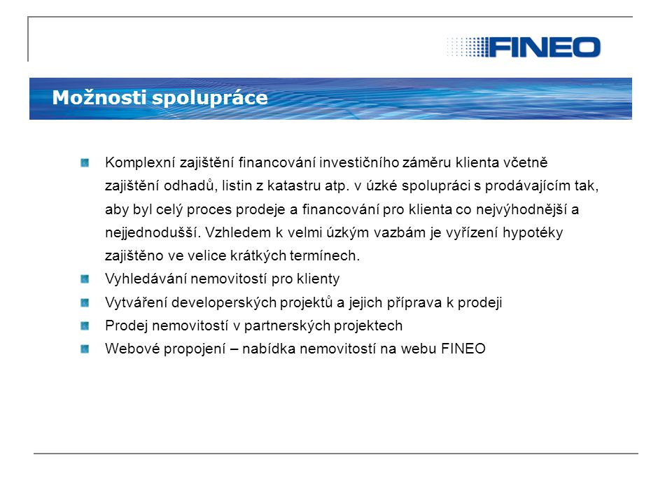 Možnosti spolupráce Komplexní zajištění financování investičního záměru klienta včetně zajištění odhadů, listin z katastru atp. v úzké spolupráci s pr
