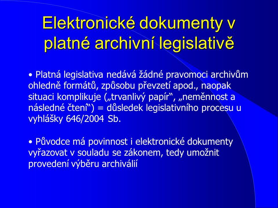 Elektronické dokumenty v platné archivní legislativě Platná legislativa nedává žádné pravomoci archivům ohledně formátů, způsobu převzetí apod., naopa