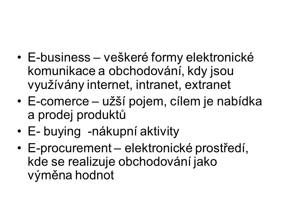 E-business – veškeré formy elektronické komunikace a obchodování, kdy jsou využívány internet, intranet, extranet E-comerce – užší pojem, cílem je nabídka a prodej produktů E- buying -nákupní aktivity E-procurement – elektronické prostředí, kde se realizuje obchodování jako výměna hodnot